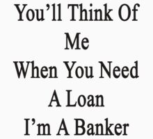 You'll Think Of Me When You Need A Loan I'm A Banker  by supernova23
