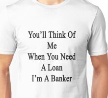 You'll Think Of Me When You Need A Loan I'm A Banker  Unisex T-Shirt