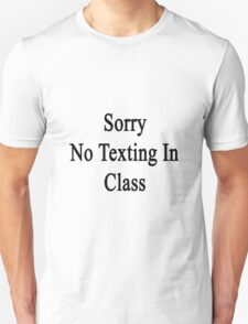 Sorry No Texting In Class  T-Shirt