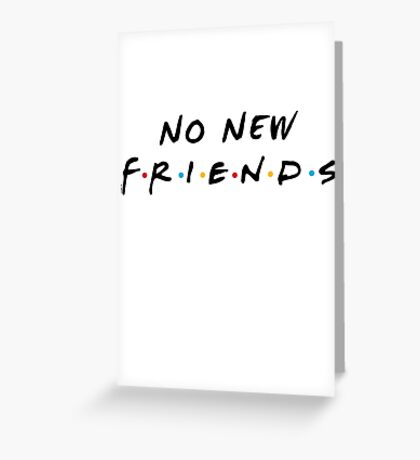 No New Friends Greeting Card