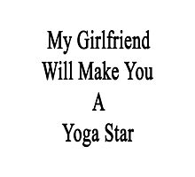 My Girlfriend Will Make You A Yoga Star  Photographic Print