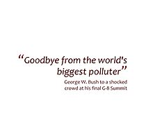 Goodbye from the world's biggest polluter (Jaw-dropping Bushisms) by gshapley