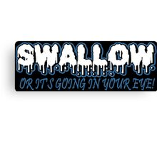 SWALLOW OR ITS GOING IN YOUR EYE Funny Geek Nerd Canvas Print