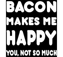 Bacon Makes Me Happy You, Not So Much - Tshirts & Hoodies Photographic Print