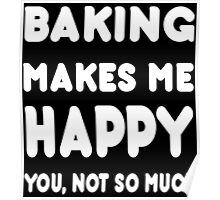 Baking Makes Me Happy You, Not So Much - Custom Tshirts Poster