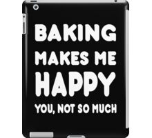 Baking Makes Me Happy You, Not So Much - Tshirts & Hoodies iPad Case/Skin