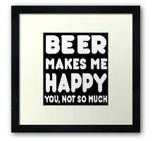 Beer Makes Me Happy You, Not So Much - Tshirts & Hoodies Framed Print