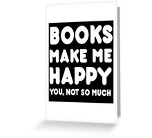 Books Make Me Happy You, Not So Much - Tshirts & Hoodies Greeting Card