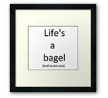 Life's a bagel and so are you Framed Print