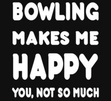 Bowling Makes Me Happy You, Not So Much - Tshirts & Hoodies by custom222