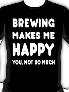 Brewing Makes Me Happy You, Not So Much - Tshirts & Hoodies T-Shirt
