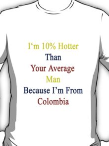 I'm 10% Hotter Than Your Average Man Because I'm From Colombia  T-Shirt