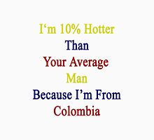 I'm 10% Hotter Than Your Average Man Because I'm From Colombia  Unisex T-Shirt