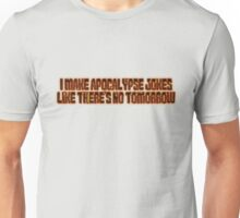 I make apocalypse jokes like there's no tomorrow. Unisex T-Shirt