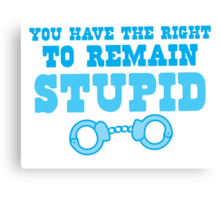 You have the right to remain stupid Canvas Print