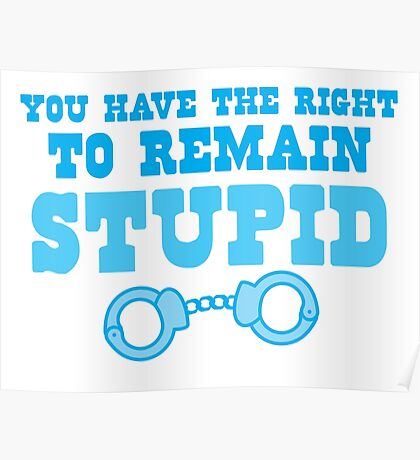 You have the right to remain stupid Poster