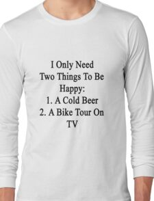 I Only Need Two Things To Be Happy 1. A Cold Beer 2. A Bike Tour On TV  Long Sleeve T-Shirt
