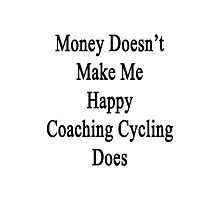 Money Doesn't Make Me Happy Coaching Cycling Does  Photographic Print