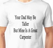 Your Dad May Be Taller But Mine Is A Great Carpenter  Unisex T-Shirt