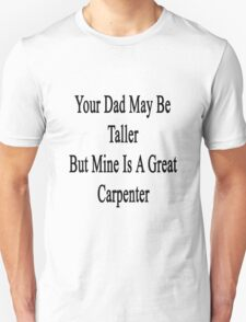 Your Dad May Be Taller But Mine Is A Great Carpenter  T-Shirt