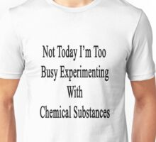 Not Today I'm Too Busy Experimenting With Chemical Substances  Unisex T-Shirt