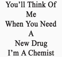 You'll Think Of Me When You Need A New Drug I'm A Chemist  by supernova23