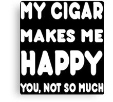My Cigar Makes Me Happy You, Not So Much - Tshirts & Hoodies Canvas Print