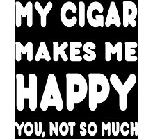 My Cigar Makes Me Happy You, Not So Much - Tshirts & Hoodies Photographic Print