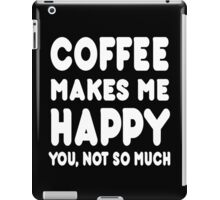 Coffee Makes Me Happy You, Not So Much - Tshirts & Hoodies iPad Case/Skin