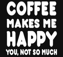 Coffee Makes Me Happy You, Not So Much - Tshirts & Hoodies by custom222