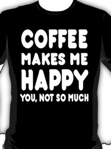 Coffee Makes Me Happy You, Not So Much - Tshirts & Hoodies T-Shirt