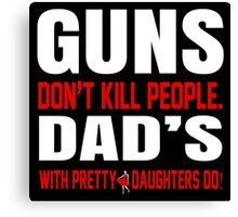 Guns Don't Kill People Dad's With Pretty Daughters Do - TShirts & Hoodies Canvas Print