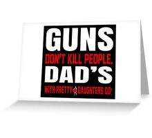 Guns Don't Kill People Dad's With Pretty Daughters Do - TShirts & Hoodies Greeting Card