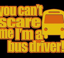 you can't scare me I'm a bus driver! by fancytees