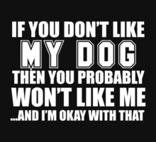 If You Don't Like My Dog Then You Probably Won't Like Me And I'm Okay With That - TShirts & Hoodies  by funnyshirts2015
