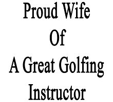 Proud Wife Of A Great Golfing Instructor  by supernova23
