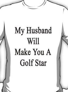 My Husband Will Make You A Golf Star  T-Shirt