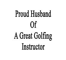 Proud Husband Of A Great Golfing Instructor  Photographic Print