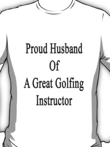 Proud Husband Of A Great Golfing Instructor  T-Shirt