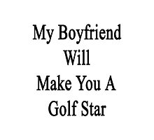 My Boyfriend Will Make You A Golfing Star  Photographic Print