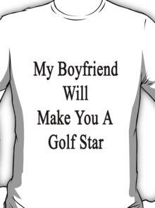 My Boyfriend Will Make You A Golfing Star  T-Shirt