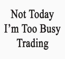 Not Today I'm Too Busy Trading  by supernova23