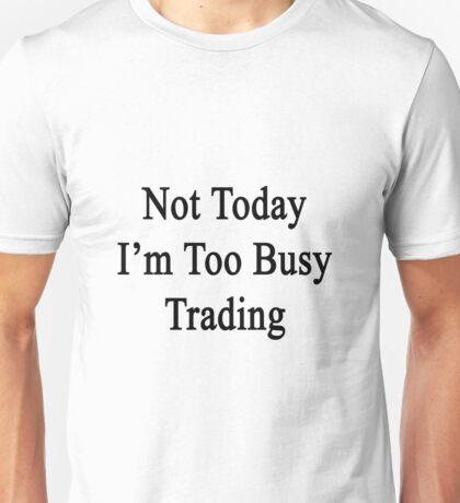 Not Today I'm Too Busy Trading  Unisex T-Shirt