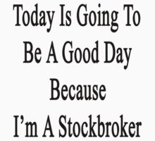 Today Is Going To Be A Good Day Because I'm A Stockbroker  by supernova23