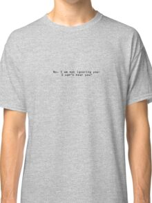 No, I am not ignoring you - I can't hear you! Classic T-Shirt