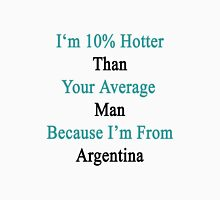 I'm 10% Hotter Than Your Average Man Because I'm From Argentina  Unisex T-Shirt