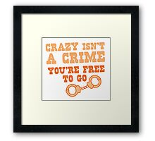 CRAZY isn't a CRIME you're FREE TO GO Framed Print