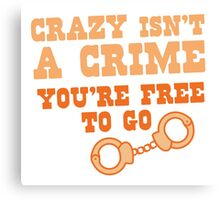 CRAZY isn't a CRIME you're FREE TO GO Canvas Print