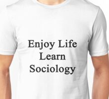Enjoy Life Learn Sociology  Unisex T-Shirt