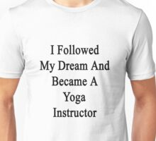 I Followed My Dream And Became A Yoga Instructor  Unisex T-Shirt